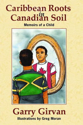 Caribbean Roots in Canadian Soil Memoirs of a Child Garry Girvan